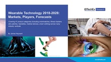 Wearable Technology 2018-2028: Markets, Players, Forecasts
